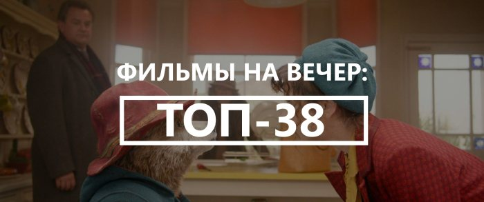 Хорошие фильмы на вечер: ТОП-38